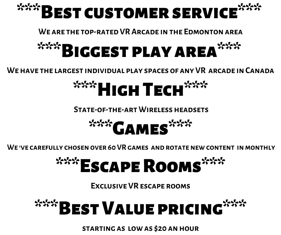 ___Best customer service___ We are the top-rated VR Arcade in the Edmonton area ___Biggest Play area___ We have the largest individual play spaces of any VR arcade in Canada ___High Tech___ State-of-the-art Wireless .png